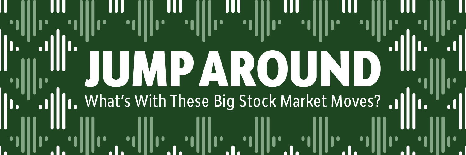 Jump Around!  What's With These Big Stock Market Moves?