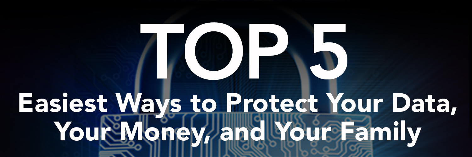 The Top 5 Easiest Ways to Protect Your Data, Your Money, and Your Family